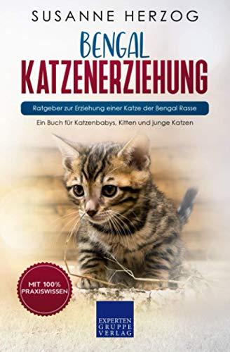 Bengal Katzenerziehung - Ratgeber zur Erziehung einer Katze der Bengal Rasse: Ein Buch für Katzenbabys, Kitten und junge Katzen
